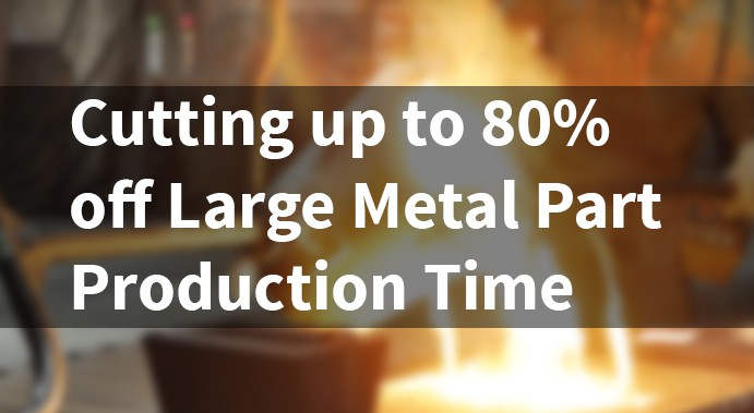 Cut up to 80% off Large Metal Part Production Time